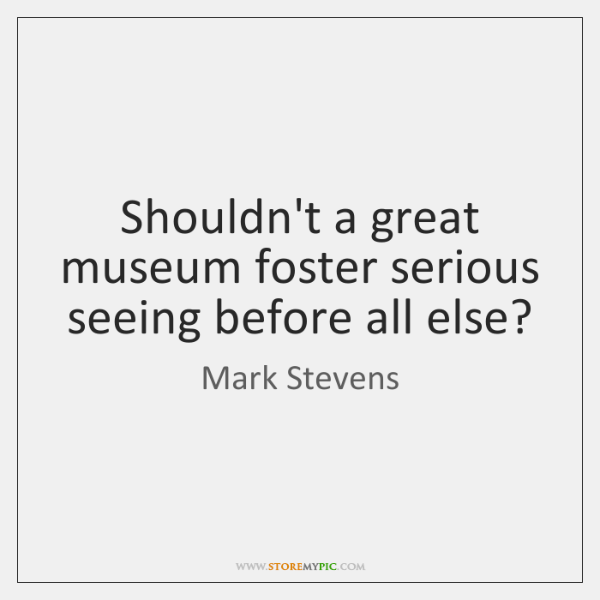 Shouldn't a great museum foster serious seeing before all else?