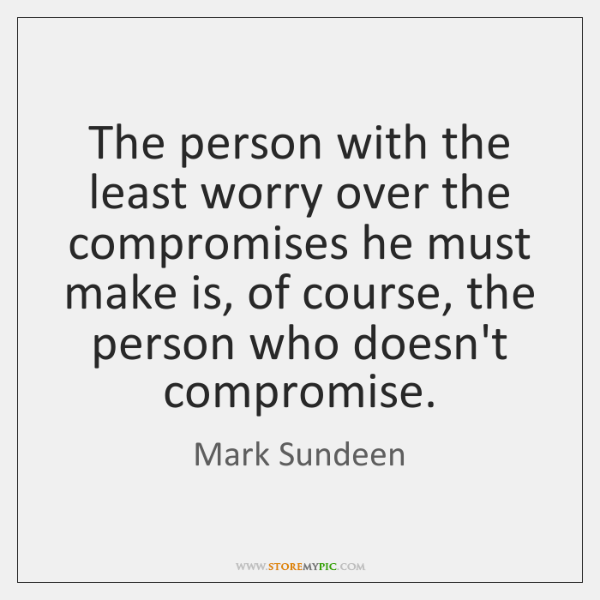 The person with the least worry over the compromises he must make ...