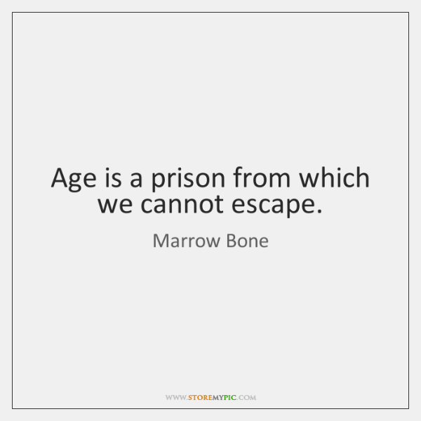 Age is a prison from which we cannot escape.