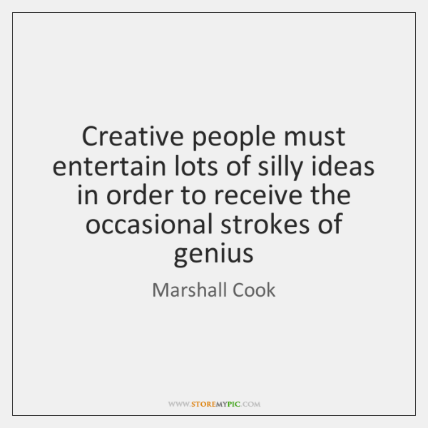 Creative people must entertain lots of silly ideas in order to receive ...