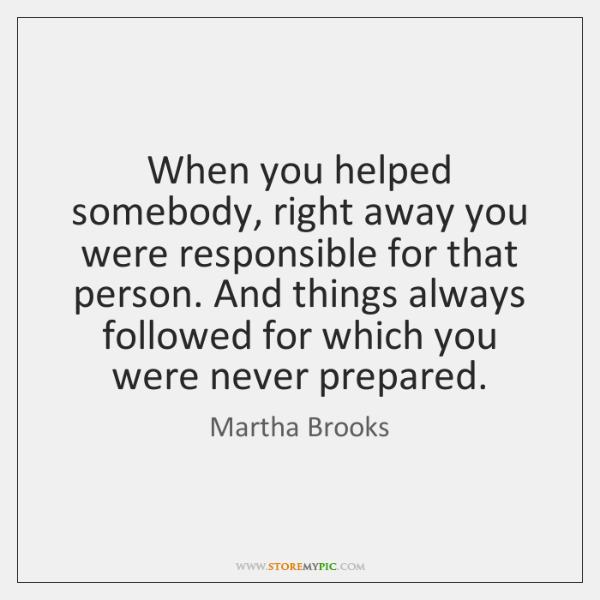 When you helped somebody, right away you were responsible for that person. ...