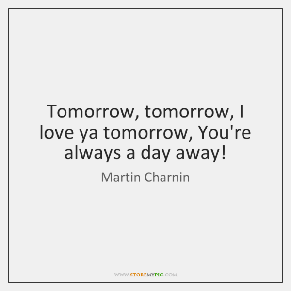 Tomorrow, tomorrow, I love ya tomorrow, You're always a day away!