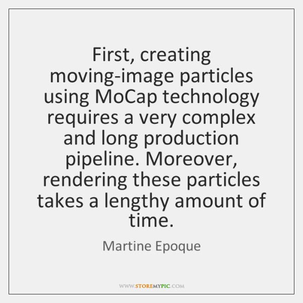 First, creating moving-image particles using MoCap technology requires a very complex and ...