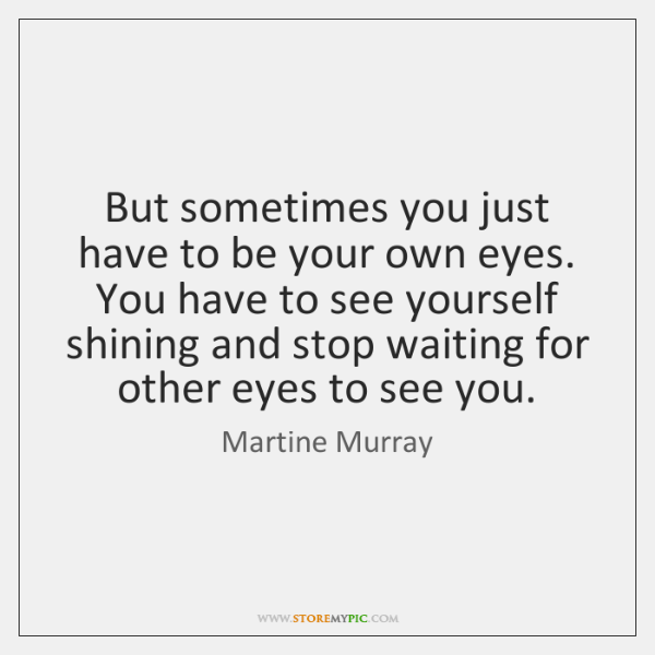 But sometimes you just have to be your own eyes. You have ...