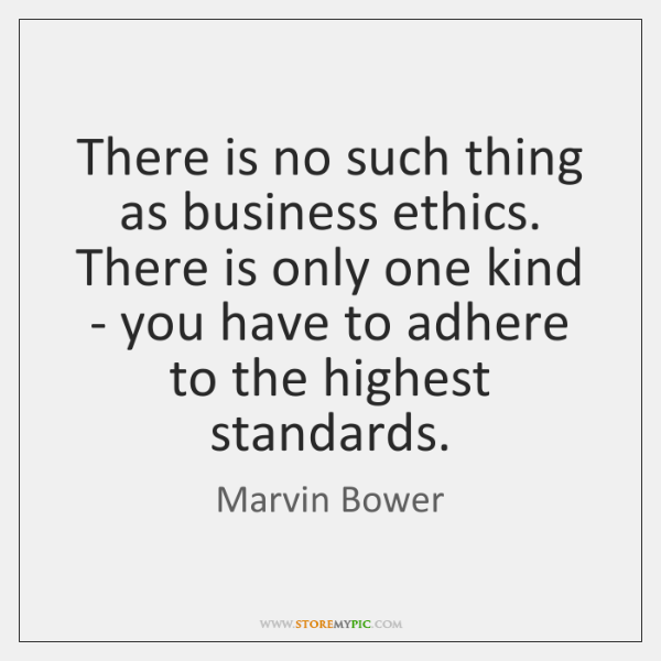 There is no such thing as business ethics. There is only one ...