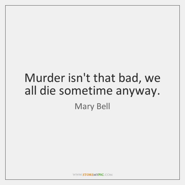 Murder isn't that bad, we all die sometime anyway.