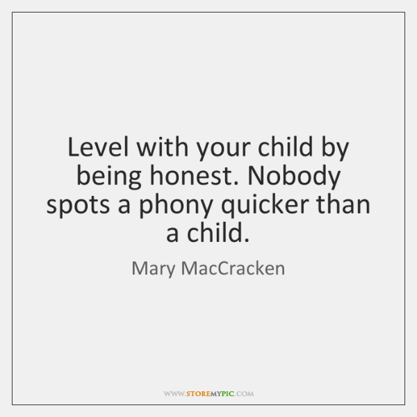 Level with your child by being honest. Nobody spots a phony quicker ...