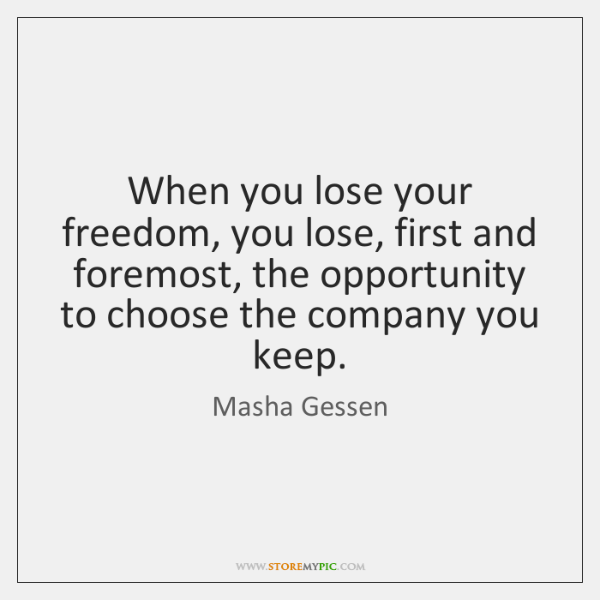When you lose your freedom, you lose, first and foremost, the opportunity ...