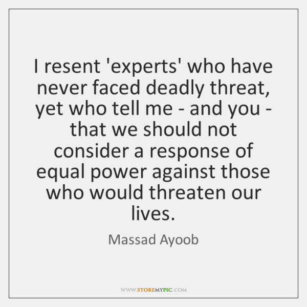 I resent 'experts' who have never faced deadly threat, yet who tell ...
