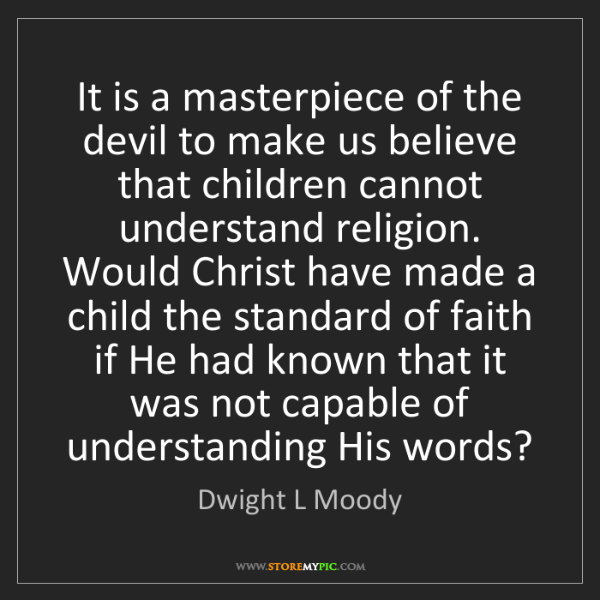 Dwight L Moody: It is a masterpiece of the devil to make us believe that...