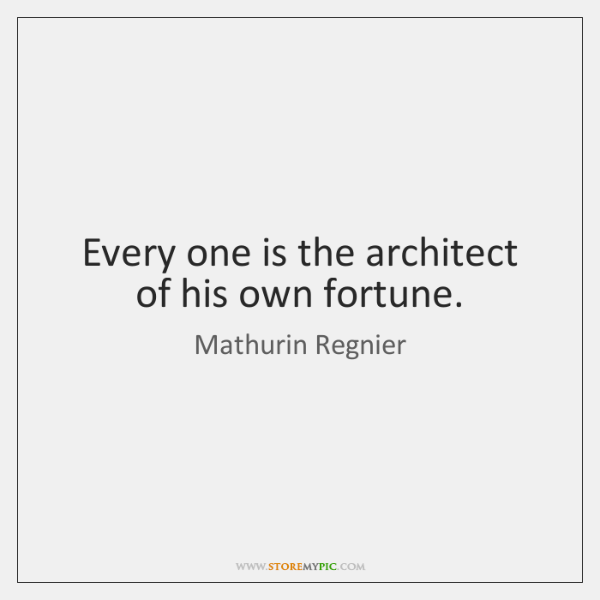 Every one is the architect of his own fortune.