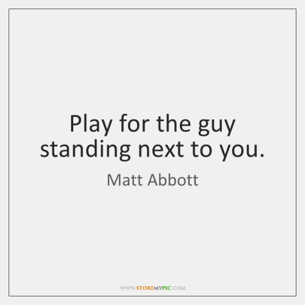 Play for the guy standing next to you.