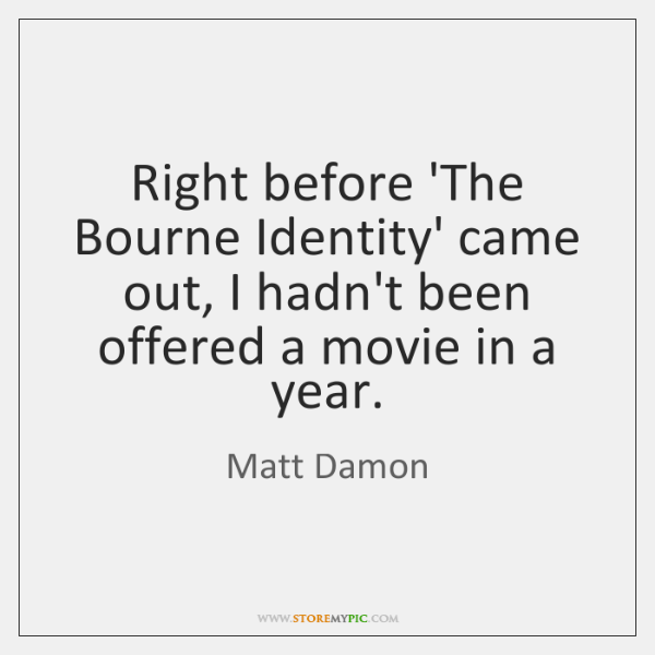 Right before 'The Bourne Identity' came out, I hadn't been offered a ...