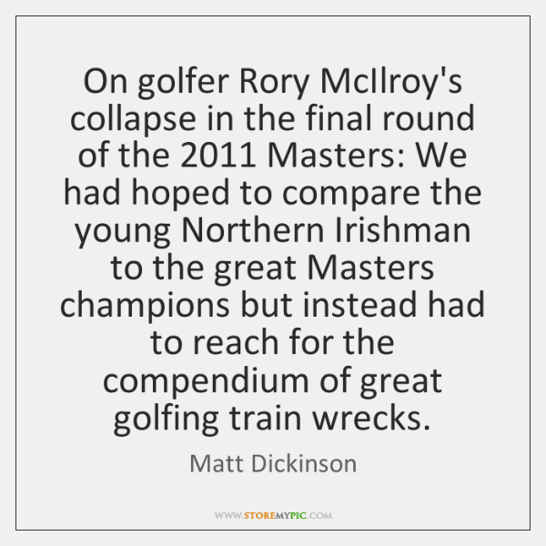 On golfer Rory McIlroy's collapse in the final round of the 2011 Masters: ...