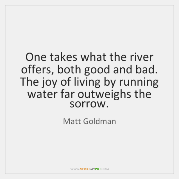 One takes what the river offers, both good and bad. The joy ...