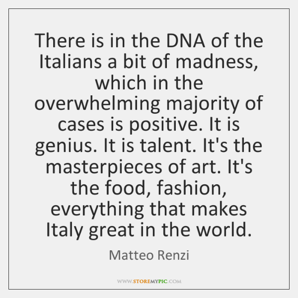 There is in the DNA of the Italians a bit of madness, ...