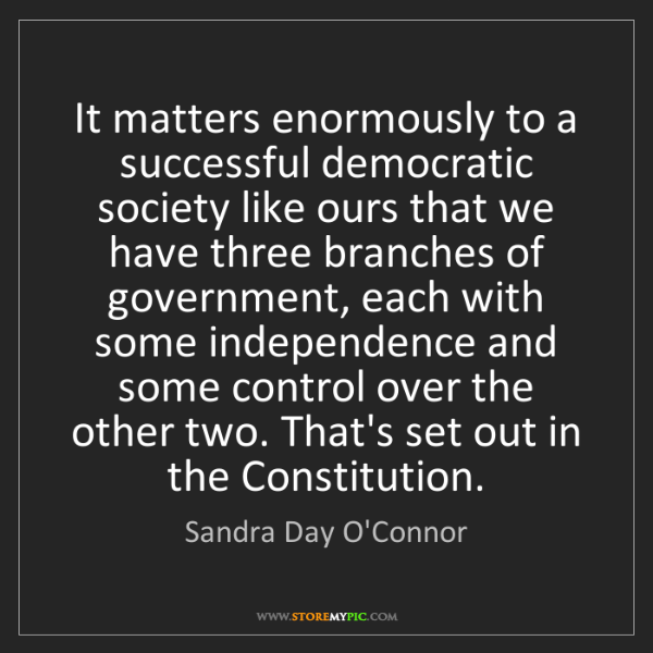 Sandra Day O'Connor: It matters enormously to a successful democratic society...
