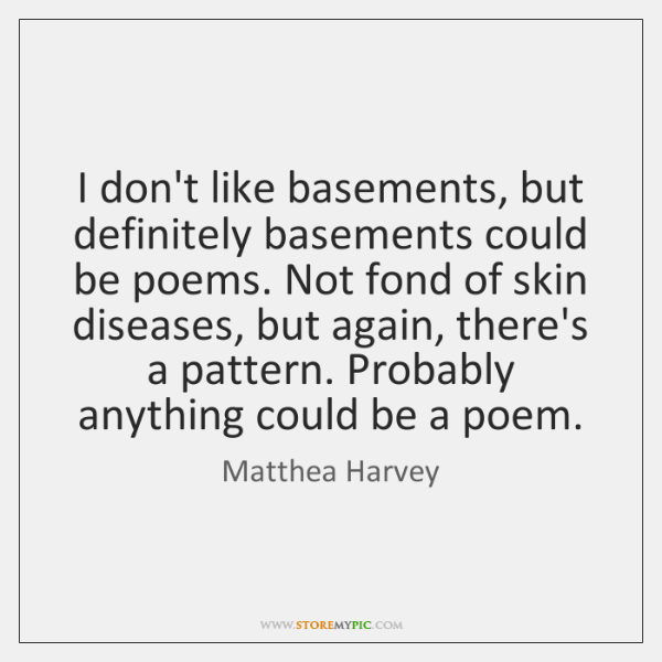 I don't like basements, but definitely basements could be poems. Not fond ...