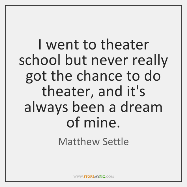I went to theater school but never really got the chance to ...