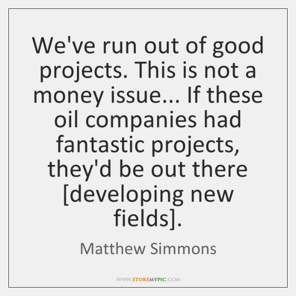 We've run out of good projects. This is not a money issue... ...