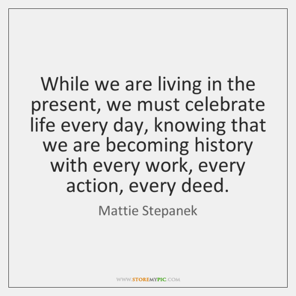 While we are living in the present, we must celebrate life every ...