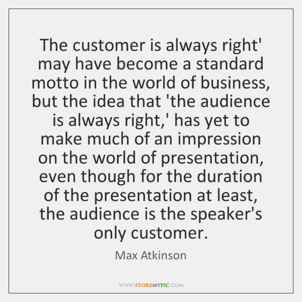 The customer is always right' may have become a standard motto in ...