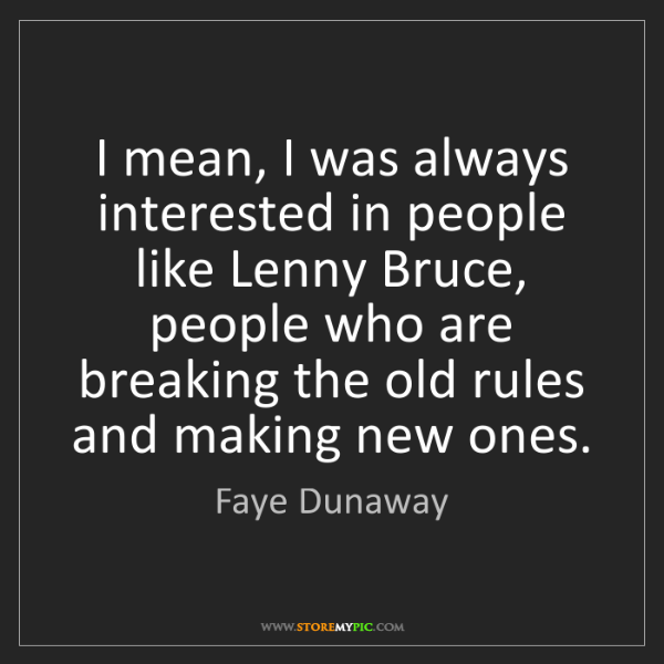 Faye Dunaway: I mean, I was always interested in people like Lenny...