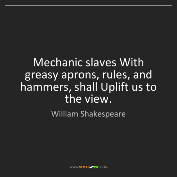 William Shakespeare: Mechanic slaves With greasy aprons, rules, and hammers,...