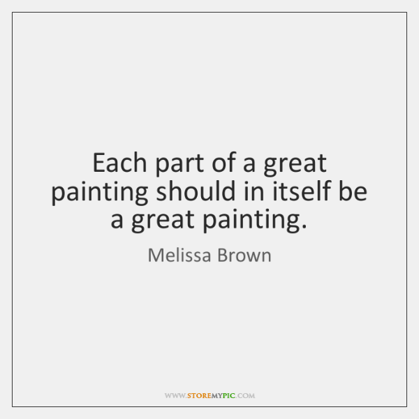 Each part of a great painting should in itself be a great ...