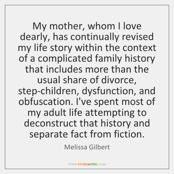 My mother, whom I love dearly, has continually revised my life story ...