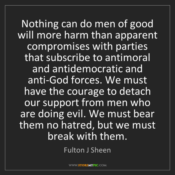 Fulton J Sheen: Nothing can do men of good will more harm than apparent...