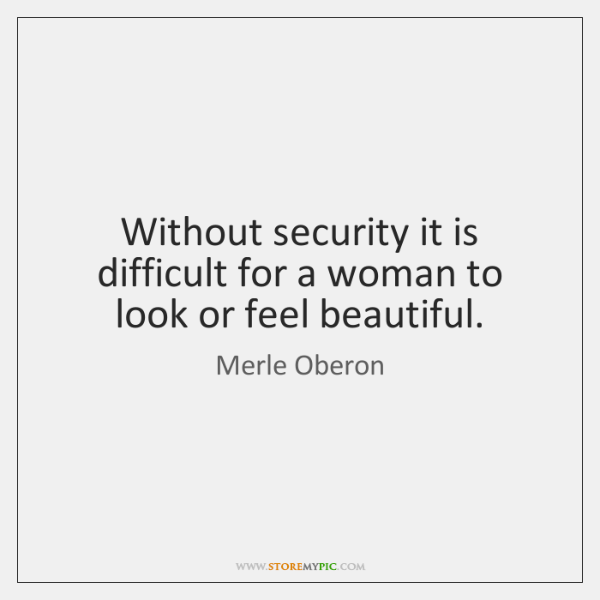 Without security it is difficult for a woman to look or feel ...