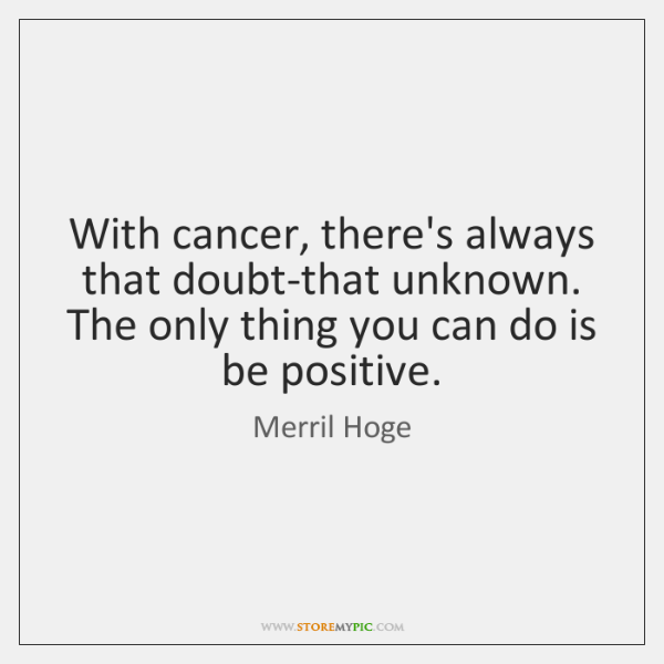 With cancer, there's always that doubt-that unknown. The only thing you can ...