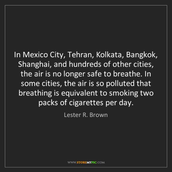 Lester R. Brown: In Mexico City, Tehran, Kolkata, Bangkok, Shanghai, and...