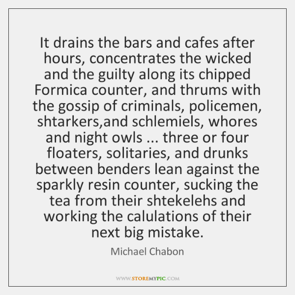 It drains the bars and cafes after hours, concentrates the wicked and ...