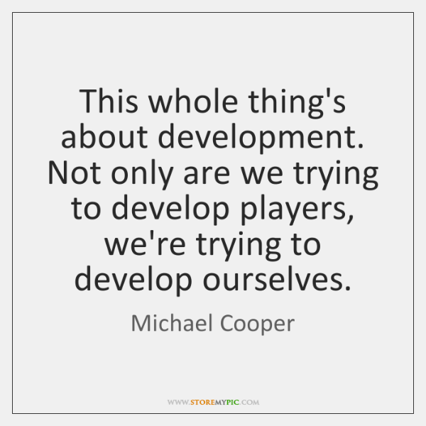 This whole thing's about development. Not only are we trying to develop ...