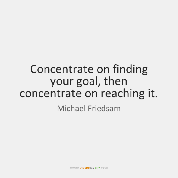 Concentrate on finding your goal, then concentrate on reaching it.