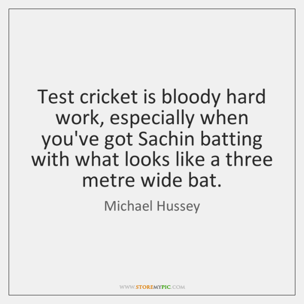 Test cricket is bloody hard work, especially when you've got Sachin batting ...