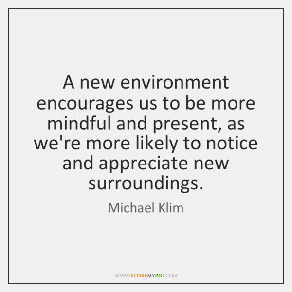 A new environment encourages us to be more mindful and present, as ...