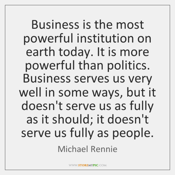 Business is the most powerful institution on earth today. It is more ...