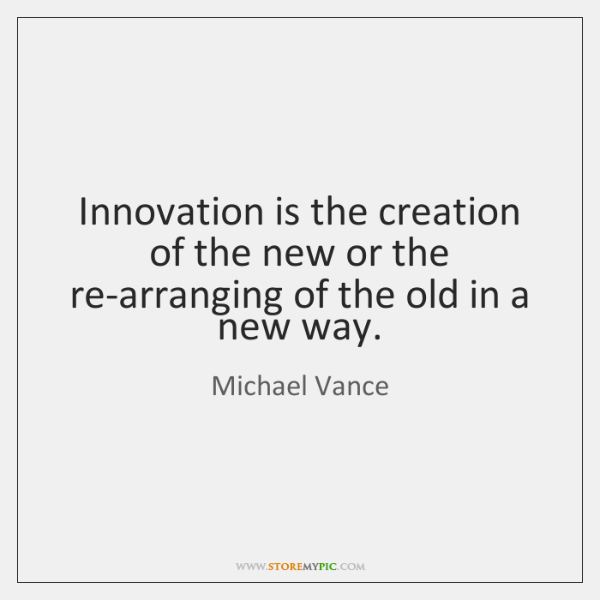 Innovation is the creation of the new or the re-arranging of the ...