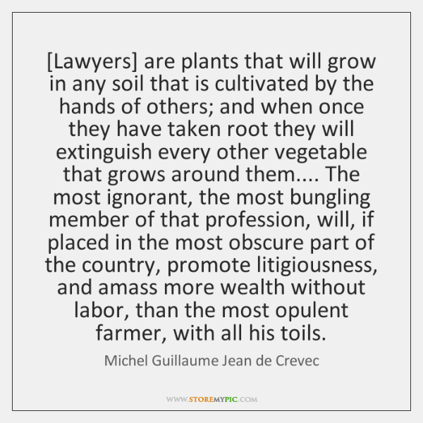 [Lawyers] are plants that will grow in any soil that is cultivated ...