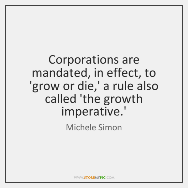 Corporations are mandated, in effect, to 'grow or die,' a rule ...