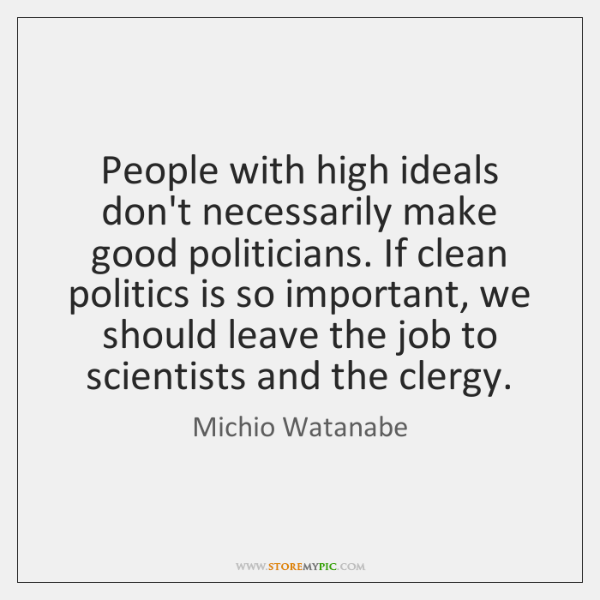 People with high ideals don't necessarily make good politicians. If clean politics ...