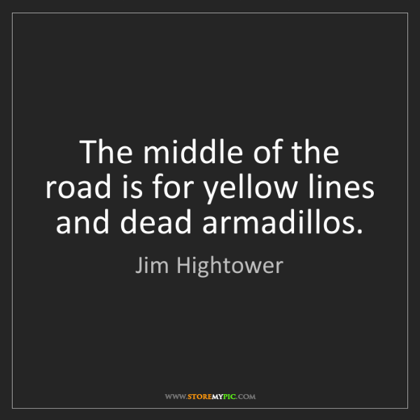 Jim Hightower: The middle of the road is for yellow lines and dead armadillos.