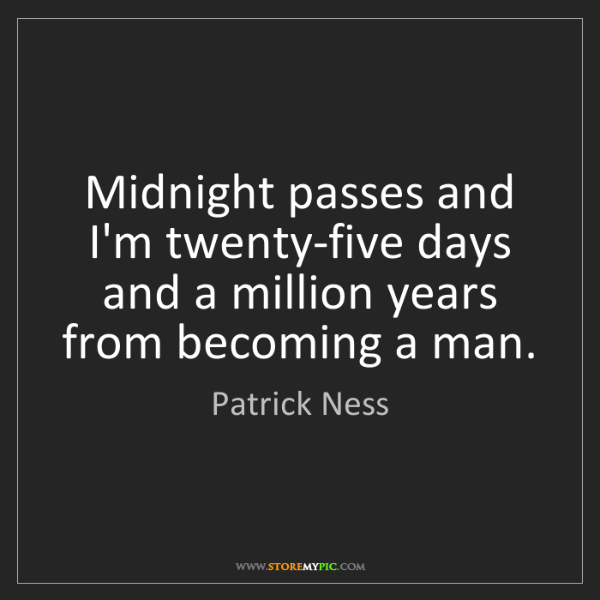 Patrick Ness: Midnight passes and I'm twenty-five days and a million...