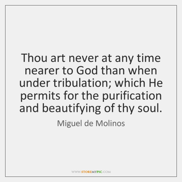 Thou art never at any time nearer to God than when under ...