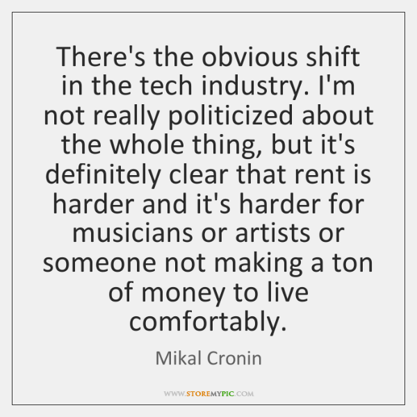 There's the obvious shift in the tech industry. I'm not really politicized ...
