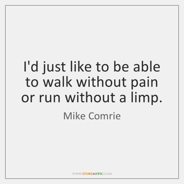 I'd just like to be able to walk without pain or run ...