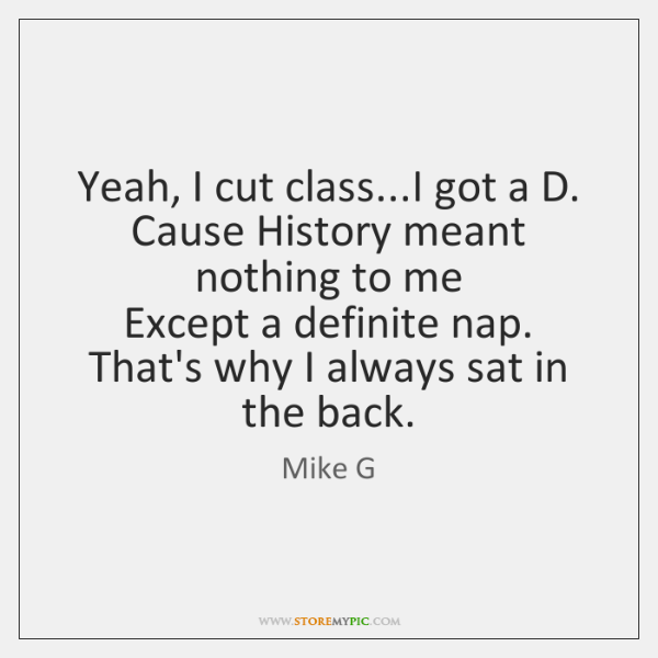 Yeah, I cut class...I got a D.  Cause History meant nothing ...